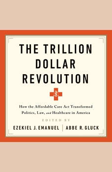 The Trillion Dollar Revolution: How the Affordable Care Act Transformed Politics, Law, and Health Care in America, Ezekiel J Emanuel