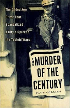 The Murder of the Century: The Gilded Age Crime That Scandalized a City & Sparked the Tabloid Wars The Gilded Age Crime That Scandalized a City & Sparked the Tabloid Wars, Paul Collins