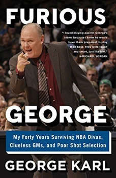 Furious George: My Forty Years Surviving NBA Divas, Clueless GMs, and Poor Shot Selection My Forty Years Surviving NBA Divas, Clueless GMs, and Poor Shot Selection, George Karl