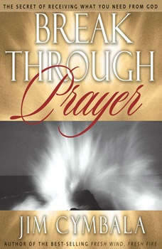 Breakthrough Prayer: The Secret of Receiving What You Need from God, Jim Cymbala