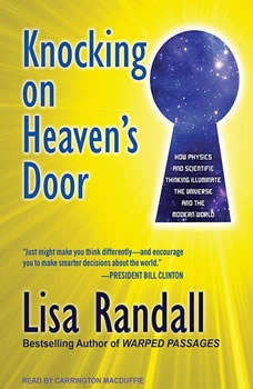 Knocking on Heaven's Door: How Physics and Scientific Thinking Illuminate the Universe and the Modern World How Physics and Scientific Thinking Illuminate the Universe and the Modern World, Lisa Randall