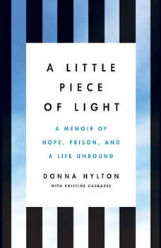 A Little Piece of Light: A Memoir of Hope, Prison, and a Life Unbound A Memoir of Hope, Prison, and a Life Unbound, Donna Hylton