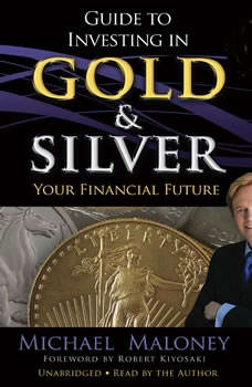 Guide to Investing in Gold and Silver: Protect Your Financial Future, Michael Maloney