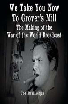 We Take You Now to Grover's Mill: The Making of the War of the Worlds Broadcast The Making of the War of the Worlds Broadcast, Joe Bevilacqua