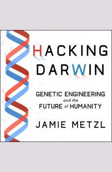 Hacking Darwin: Genetic Engineering and the Future of Humanity, Jamie Metzl