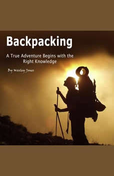 Backpacking: A True Adventure Begins with the Right Knowledge, Wesley Jones