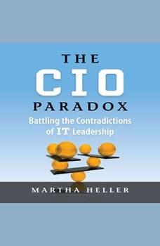 The CIO Paradox: Battling the Contradictions of IT Leadership Battling the Contradictions of IT Leadership, Martha Heller