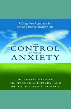 Take Control of Your Anxiety: A Drug-Free Approach to Living a Happy, Healthy Life, Christopher Cortman