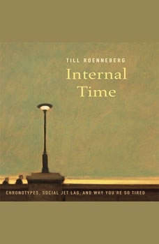 Internal Time: Chronotypes, Social Jet Lag, and Why You're So Tired Chronotypes, Social Jet Lag, and Why You're So Tired, Till Roenneberg