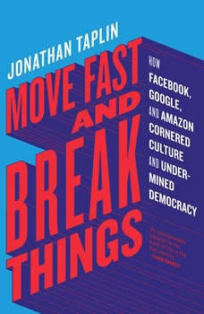 Move Fast and Break Things: How Facebook, Google, and Amazon Cornered Culture and Undermined Democracy How Facebook, Google, and Amazon Cornered Culture and Undermined Democracy, Jonathan Taplin