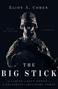 The Big Stick: The Limits of Soft Power and the Necessity of Military Force The Limits of Soft Power and the Necessity of Military Force, Eliot A. Cohen