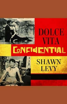 Dolce Vita Confidential: Fellini, Loren, Pucci, Paparazzi, and the Swinging High Life of 1950s Rome, Shawn Levy