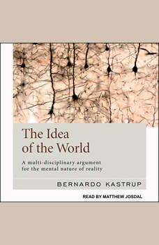 The Idea of the World: A Multi-Disciplinary Argument for the Mental Nature of Reality, Bernardo Kastrup