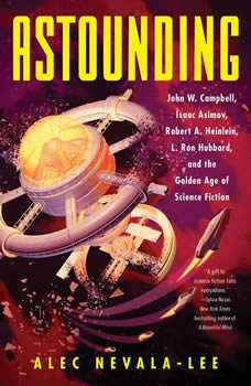 Astounding: John W. Campbell, Isaac Asimov, Robert A. Heinlen, L. Ron Hubbard, and the Golden Age of Science Fiction John W. Campbell, Isaac Asimov, Robert A. Heinlen, L. Ron Hubbard, and the Golden Age of Science Fiction, Alec Nevala-Lee