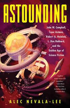 Astounding: John W. Campbell, Isaac Asimov, Robert A. Heinlen, L. Ron Hubbard, and the Golden Age of Science Fiction John W. Campbell, Isaac Asimov, Robert A. Heinlen, L. Ron Hubbard, and the Golden Age of Science Fiction, Alec Nevala-Lee