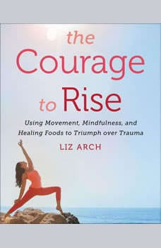 The Courage to Rise: Using Movement, Mindfulness, and Healing Foods to Triumph Over Trauma Using Movement, Mindfulness, and Healing Foods to Triumph Over Trauma, Liz Arch