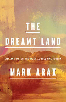 The Dreamt Land: Chasing Water and Dust Across California, Mark Arax