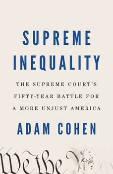 Supreme Inequality: The Supreme Court's Fifty-Year Battle for a More Unjust America, Adam Cohen