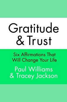 Gratitude and Trust: Six Affirmations That Will Change Your Life Six Affirmations That Will Change Your Life, Paul Williams