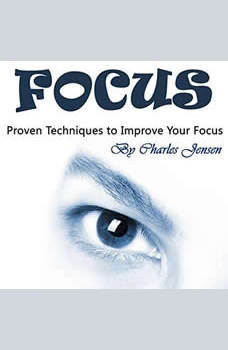Focus: Proven Techniques to Improve Your Focus, Charles Jensen