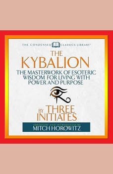 The Kybalion : The Masterwork of Esoteric Wisdom for Living With Power and Purpose The Masterwork of Esoteric Wisdom for Living With Power and Purpose, Three Initiates