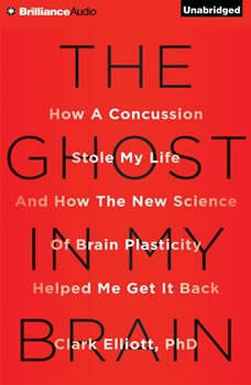 The Ghost in My Brain: How a Concussion Stole My Life and How the New Science of Brain Plasticity Helped Me Get It Back, Clark Elliott, Ph.D.