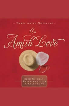 An Amish Love: Healing Hearts/What the Heart Sees/A Marriage of the Heart Healing Hearts/What the Heart Sees/A Marriage of the Heart, Beth Wiseman