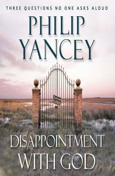 Disappointment with God: Three Questions No One Asks Aloud, Philip Yancey