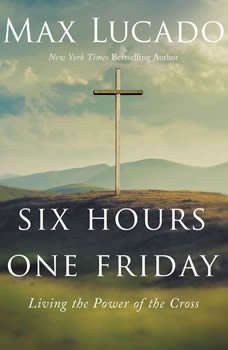 Six Hours One Friday: Living the Power of the Cross, Max Lucado