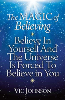 The Magic of Believing: Believe in Yourself and the Universe Is Forced to Believe in You Believe in Yourself and the Universe Is Forced to Believe in You, Vic Johnson