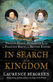 In Search of a Kingdom: Francis Drake, Elizabeth I, and the Perilous Birth of the British Empire, Laurence Bergreen