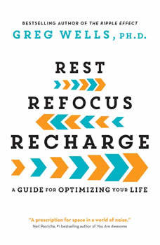 Rest, Refocus, Recharge: A Guide for Optimizing Your Life, Greg Wells