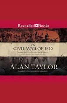 Civil War of 1812: American Citizens, British Subjects, Irish Rebels, & Indian Allies, Alan Taylor
