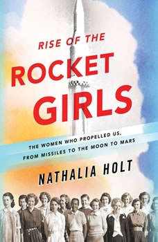 Rise of the Rocket Girls: The Women Who Propelled Us, from Missiles to the Moon to Mars The Women Who Propelled Us, from Missiles to the Moon to Mars, Nathalia Holt
