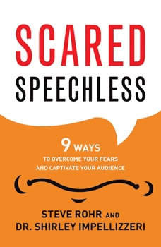 Scared Speechless: 9 Ways to Overcome Your Fears and Captivate Your Audience, Steve Rohr