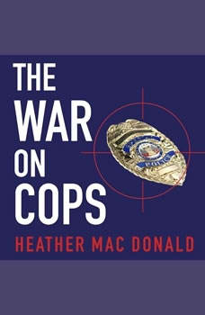 The War on Cops: How the New Attack on Law and Order Makes Everyone Less Safe How the New Attack on Law and Order Makes Everyone Less Safe, Heather Mac Donald