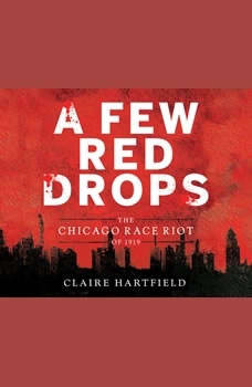 Few Red Drops, A: The Chicago Race Riot of 1919 The Chicago Race Riot of 1919, Claire Hartfield