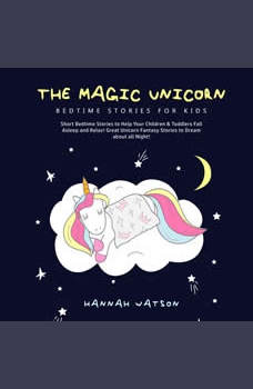 The Magic Unicorn � Bed Time Stories for Kids: Short Bedtime Stories to Help Your Children & Toddlers Fall Asleep and Relax! Great Unicorn Fantasy Stories to Dream about all Night! , Hannah Watson