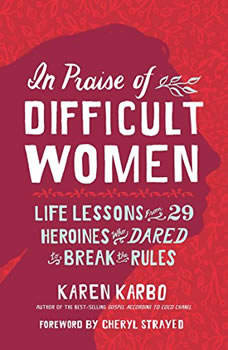 In Praise of Difficult Women: Life Lessons from 29 Heroines Who Dared to Break the Rules Life Lessons from 29 Heroines Who Dared to Break the Rules, Karen Karbo