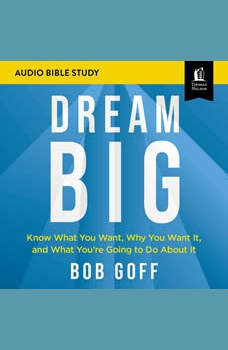 Dream Big: Audio Bible Studies: Know What You Want, Why You Want It, and What You're Going to Do About It, Bob Goff
