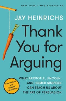 Thank You for Arguing, Third Edition: What Aristotle, Lincoln, and Homer Simpson Can Teach Us About the Art of Persuasion, Jay Heinrichs