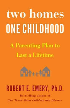 Two Homes, One Childhood: A Parenting Plan to Last a Lifetime, Robert E. Emery Ph.D.