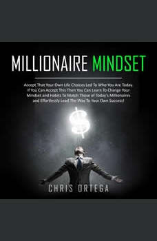 Millionaire Mindset: Accept That Your Own Life Choices Led to Who You Are Today. If You Can Accept This Then You Can Learn to Change Your Mindset and Habits to Match Those of Today's Millionaires and Effortlessly Lead the Way to Your Own Success!, Chris Ortega