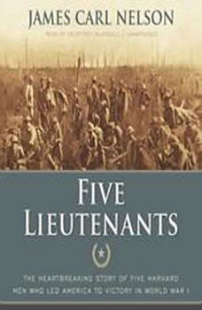 Five Lieutenants: The Heartbreaking Story of Five Harvard Men Who Led America to Victory in World War I, James Carl Nelson