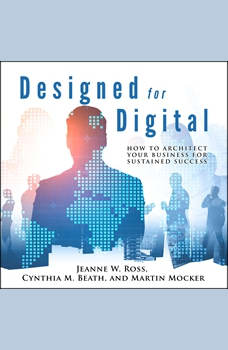 Designed for Digital: How to Architect Your Business for Sustained Success, Cynthia M. Beath