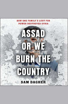 Assad or We Burn the Country: How One Family's Lust for Power Destroyed Syria, Meaghan O'Connell
