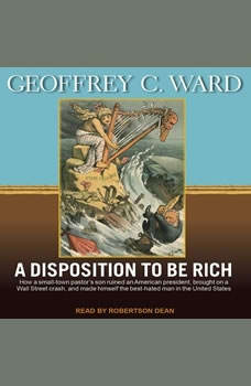 A Disposition to Be Rich: How a Small-Town Pastor's Son Ruined an American President, Brought on a Wall Street Crash, and Made Himself the Best-Hated Man in the United States, Geoffrey C. Ward