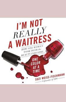 I'm Not Really a Waitress: How One Woman Took Over the Beauty Industry One Color at a Time How One Woman Took Over the Beauty Industry One Color at a Time, Suzi Weiss-Fischmann