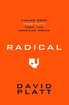 Radical: Taking Back Your Faith From the American Dream Taking Back Your Faith From the American Dream, David Platt