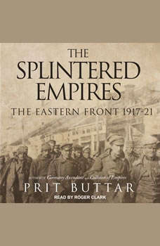 The Splintered Empires: The Eastern Front 1917-21, Prit Buttar